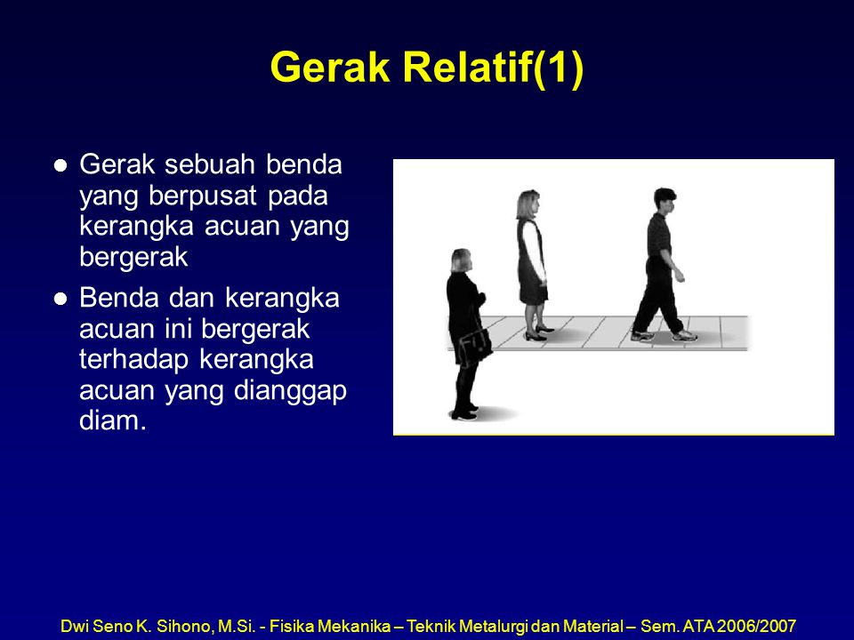 Gerak Relatif(1) Gerak sebuah benda yang berpusat pada kerangka acuan yang bergerak.