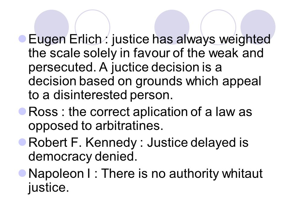 Eugen Erlich : justice has always weighted the scale solely in favour of the weak and persecuted. A juctice decision is a decision based on grounds which appeal to a disinterested person.