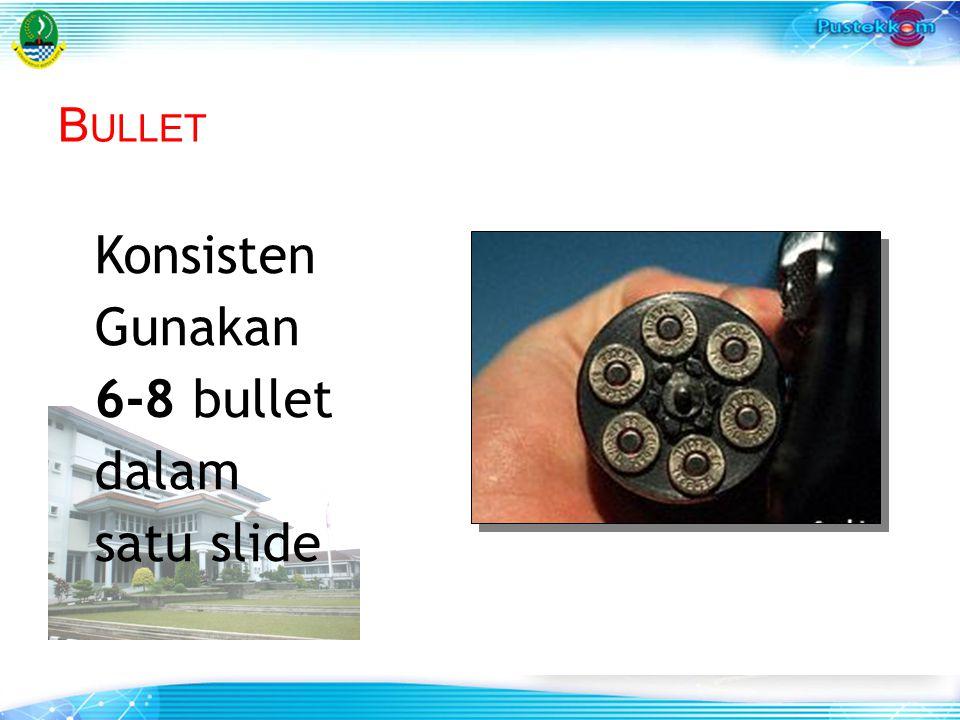 Bullet Konsisten Gunakan 6-8 bullet dalam satu slide