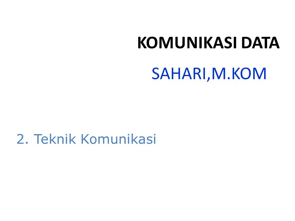 KOMUNIKASI DATA SAHARI,M.KOM 2. Teknik Komunikasi