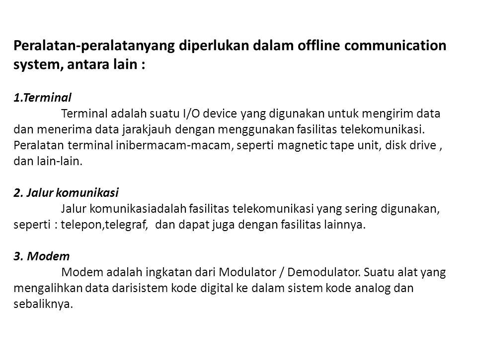 Peralatan-peralatanyang diperlukan dalam offline communication system, antara lain : 1.Terminal Terminal adalah suatu I/O device yang digunakan untuk mengirim data dan menerima data jarakjauh dengan menggunakan fasilitas telekomunikasi.