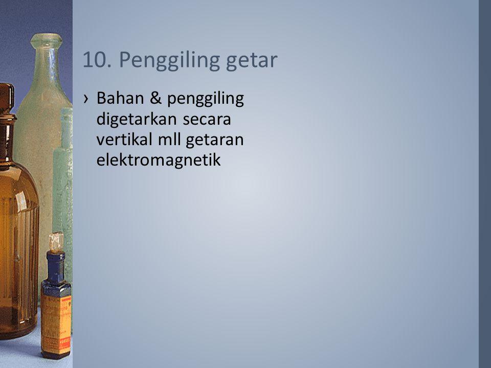 10. Penggiling getar Bahan & penggiling digetarkan secara vertikal mll getaran elektromagnetik
