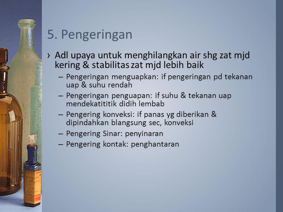 5. Pengeringan Adl upaya untuk menghilangkan air shg zat mjd kering & stabilitas zat mjd lebih baik.