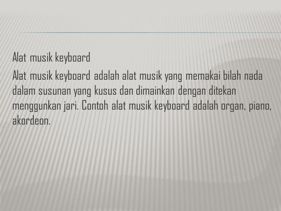 Alat musik keyboard Alat musik keyboard adalah alat musik yang memakai bilah nada dalam susunan yang kusus dan dimainkan dengan ditekan menggunkan jari.