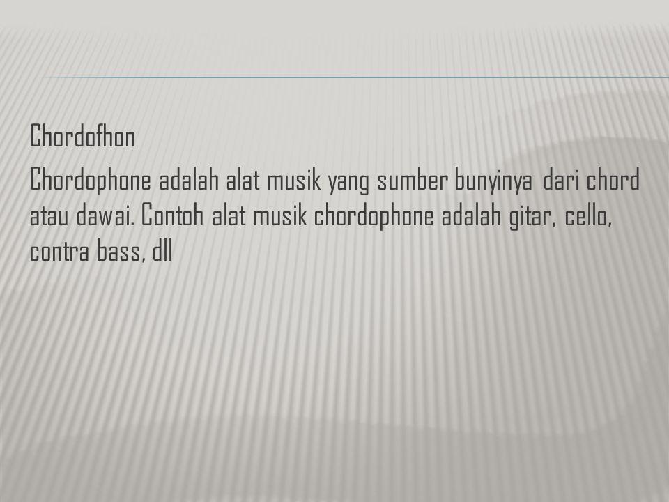 Chordofhon Chordophone adalah alat musik yang sumber bunyinya dari chord atau dawai.
