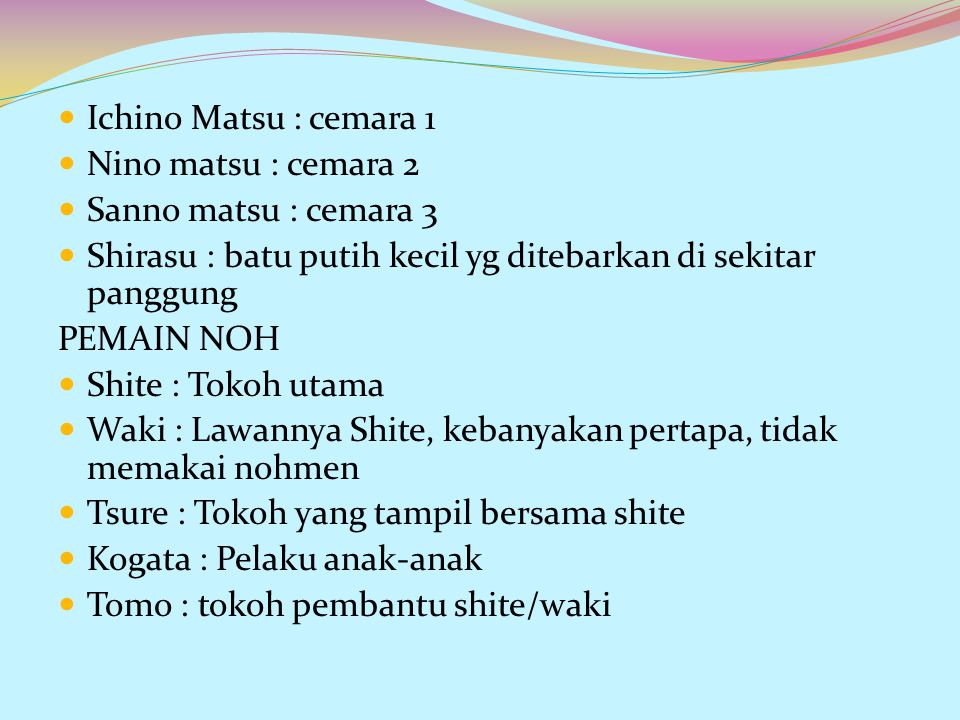 Ichino Matsu : cemara 1 Nino matsu : cemara 2. Sanno matsu : cemara 3. Shirasu : batu putih kecil yg ditebarkan di sekitar panggung.