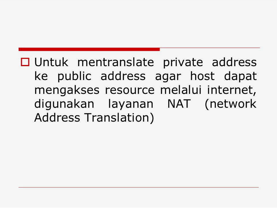 Untuk mentranslate private address ke public address agar host dapat mengakses resource melalui internet, digunakan layanan NAT (network Address Translation)