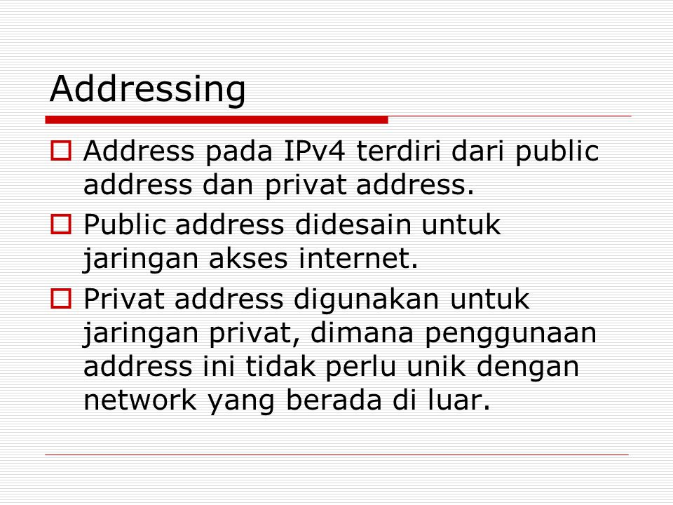 Addressing Address pada IPv4 terdiri dari public address dan privat address. Public address didesain untuk jaringan akses internet.