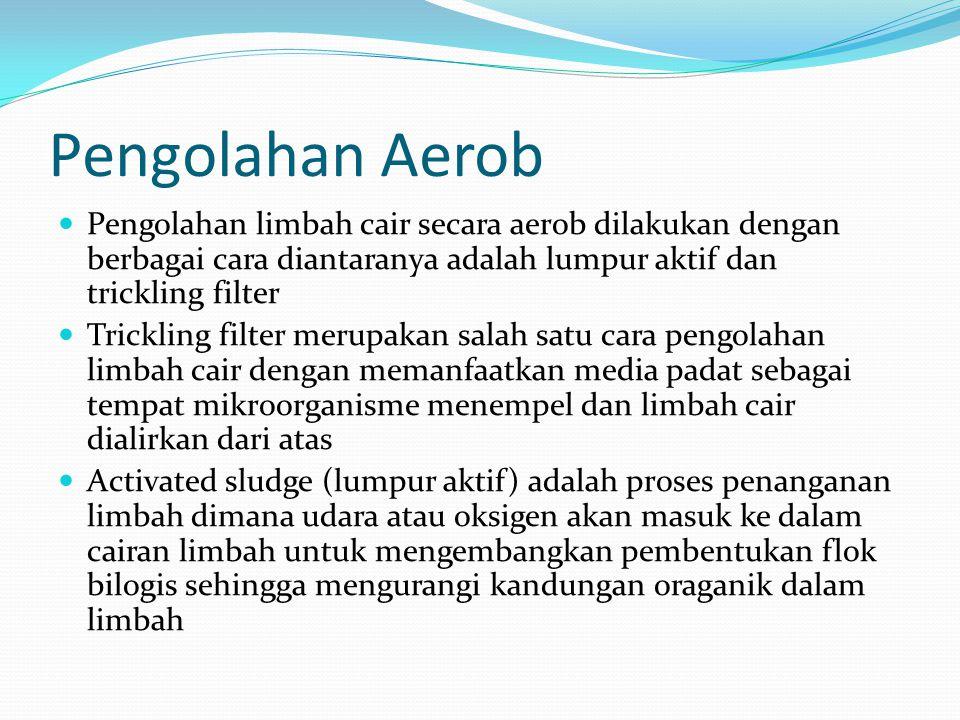 Pengolahan Aerob Pengolahan limbah cair secara aerob dilakukan dengan berbagai cara diantaranya adalah lumpur aktif dan trickling filter.