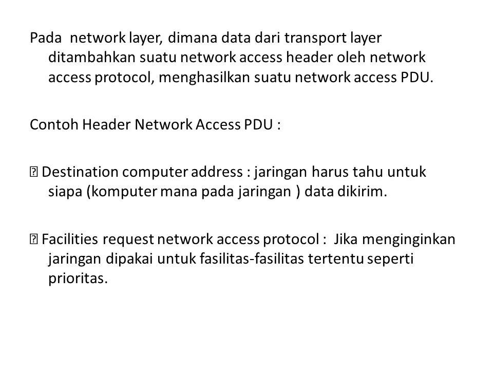 Pada network layer, dimana data dari transport layer ditambahkan suatu network access header oleh network access protocol, menghasilkan suatu network access PDU.