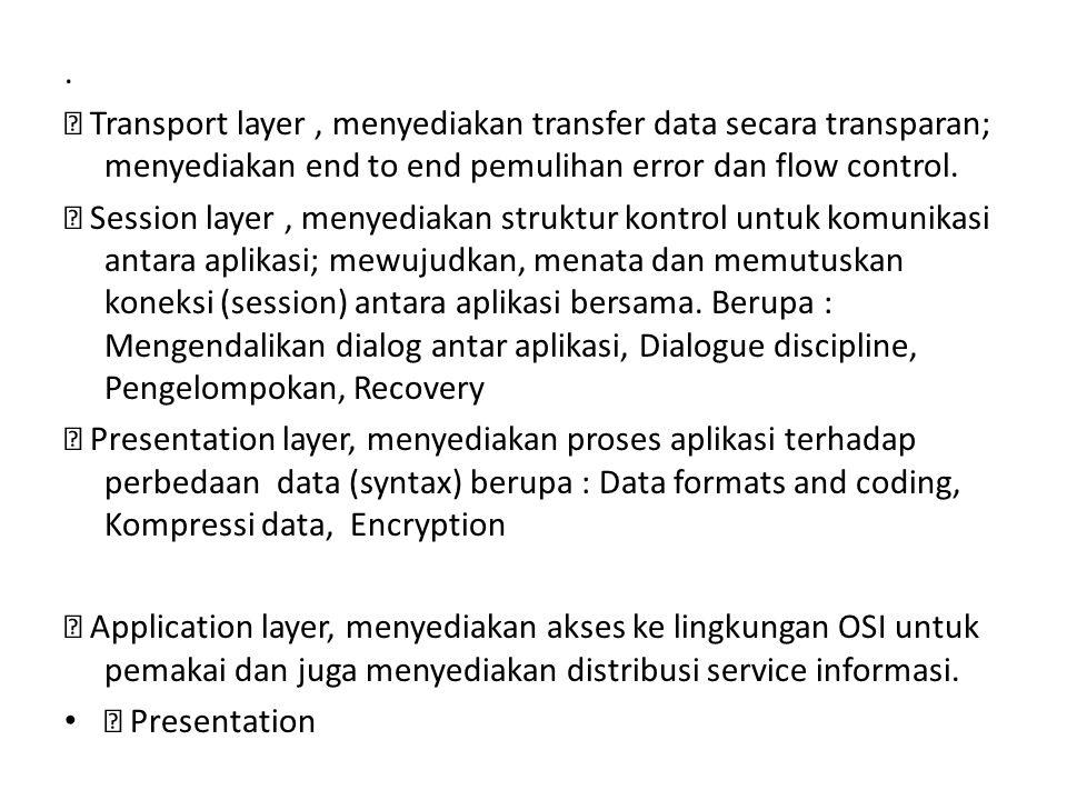 .  Transport layer , menyediakan transfer data secara transparan; menyediakan end to end pemulihan error dan flow control.
