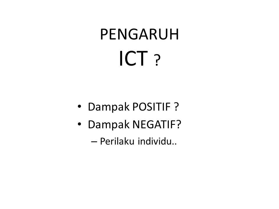 PENGARUH ICT Dampak POSITIF Dampak NEGATIF Perilaku individu..