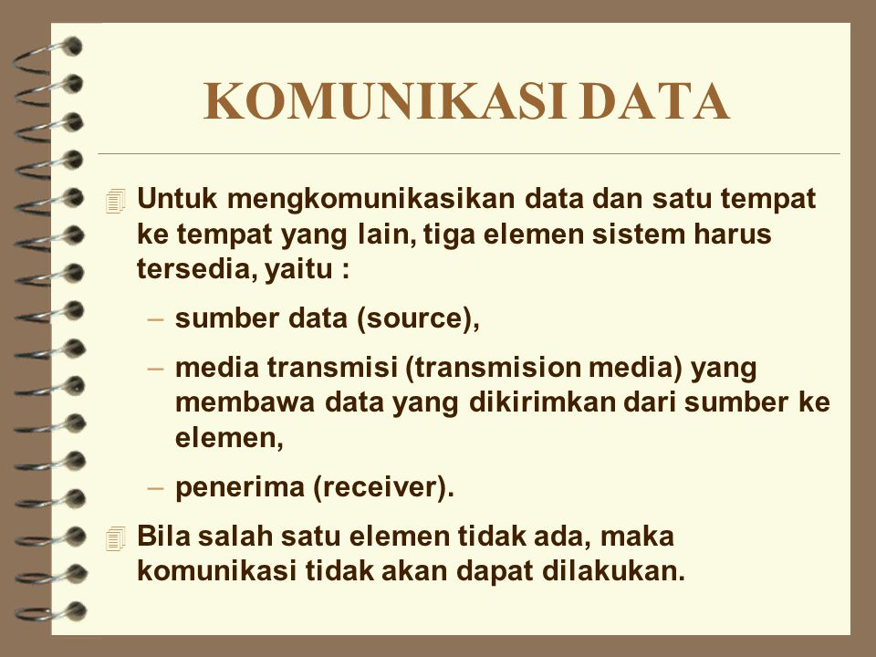 KOMUNIKASI DATA Untuk mengkomunikasikan data dan satu tempat ke tempat yang lain, tiga elemen sistem harus tersedia, yaitu :