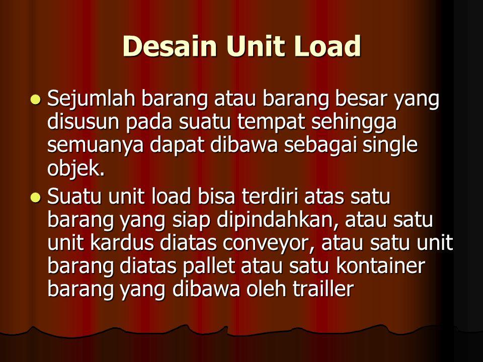 Desain Unit Load Sejumlah barang atau barang besar yang disusun pada suatu tempat sehingga semuanya dapat dibawa sebagai single objek.