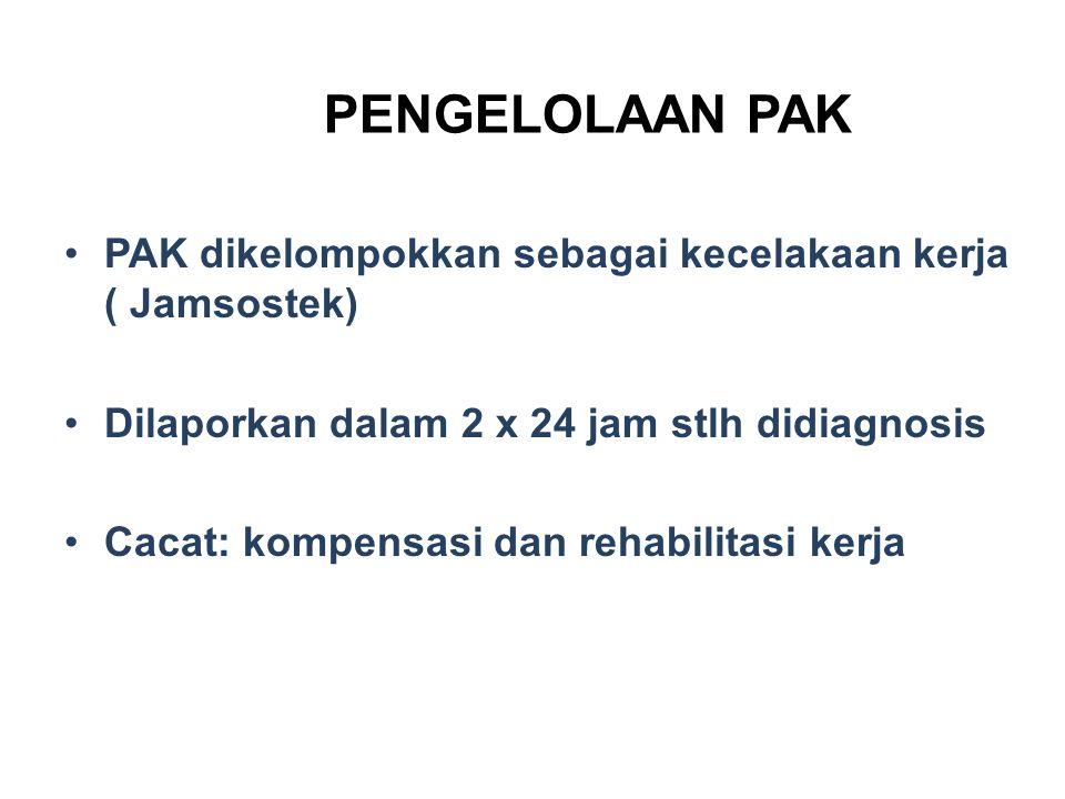 PENGELOLAAN PAK PAK dikelompokkan sebagai kecelakaan kerja ( Jamsostek) Dilaporkan dalam 2 x 24 jam stlh didiagnosis.