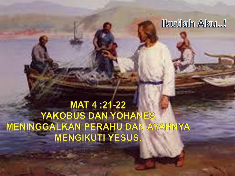 Yakobus dan yohanes meninggalkan perahu dan ayahnya mengikuti yesus.