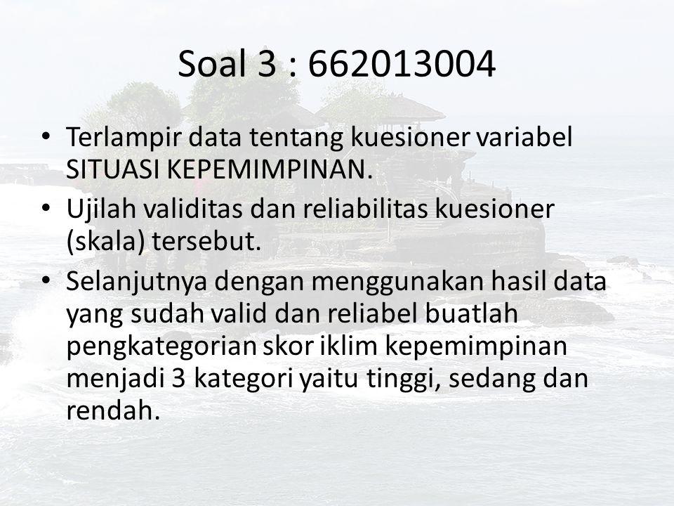Soal 3 : 662013004 Terlampir data tentang kuesioner variabel SITUASI KEPEMIMPINAN. Ujilah validitas dan reliabilitas kuesioner (skala) tersebut.