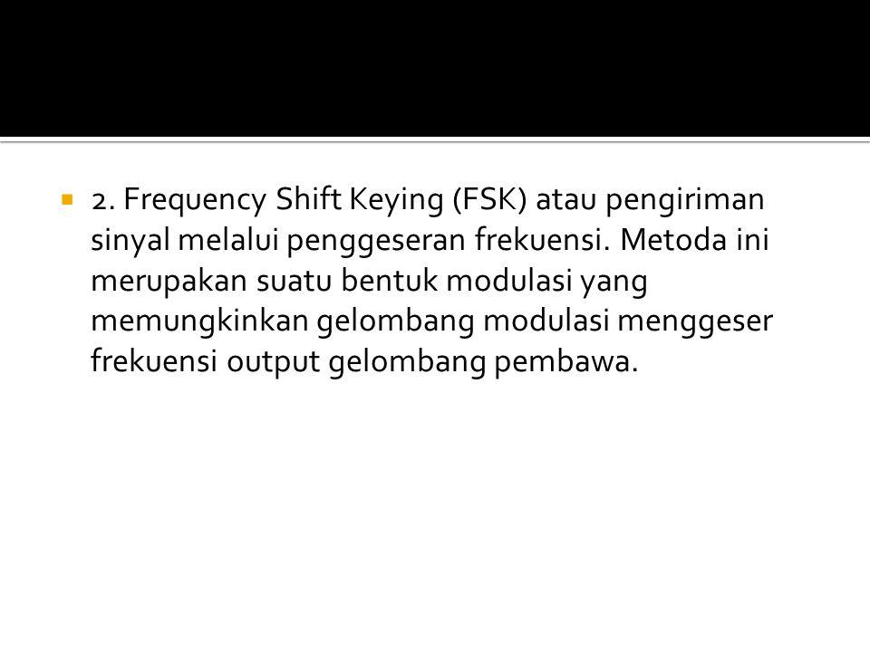 2. Frequency Shift Keying (FSK) atau pengiriman sinyal melalui penggeseran frekuensi.