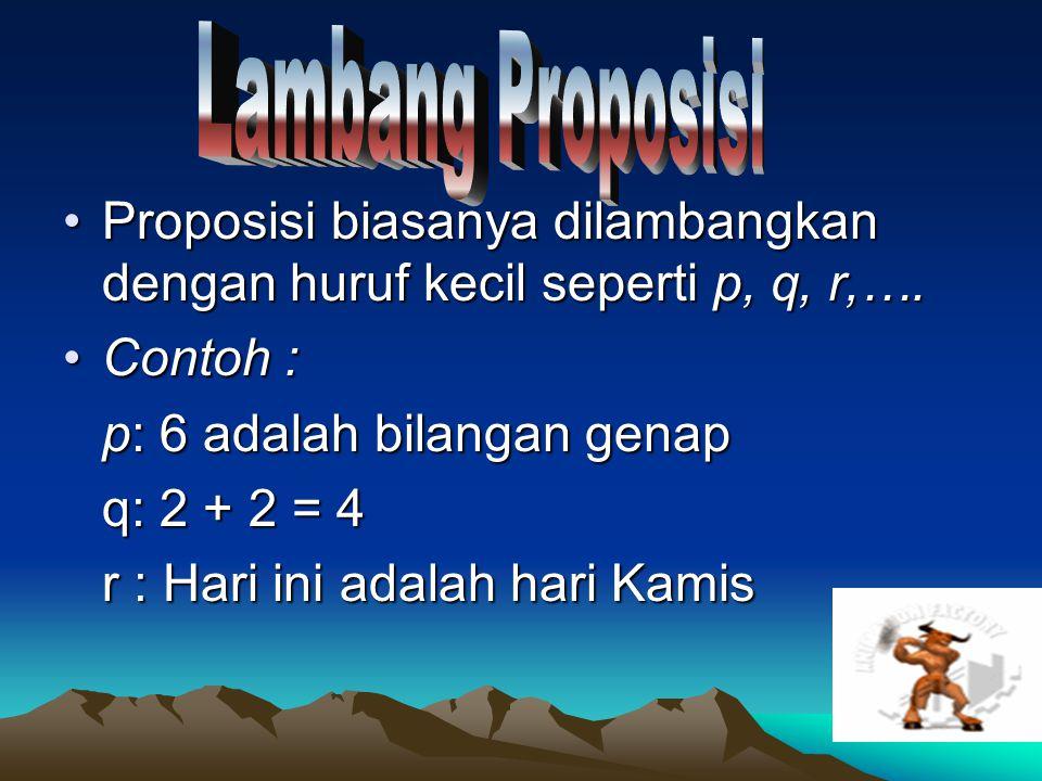 Lambang Proposisi Proposisi biasanya dilambangkan dengan huruf kecil seperti p, q, r,…. Contoh : p: 6 adalah bilangan genap.