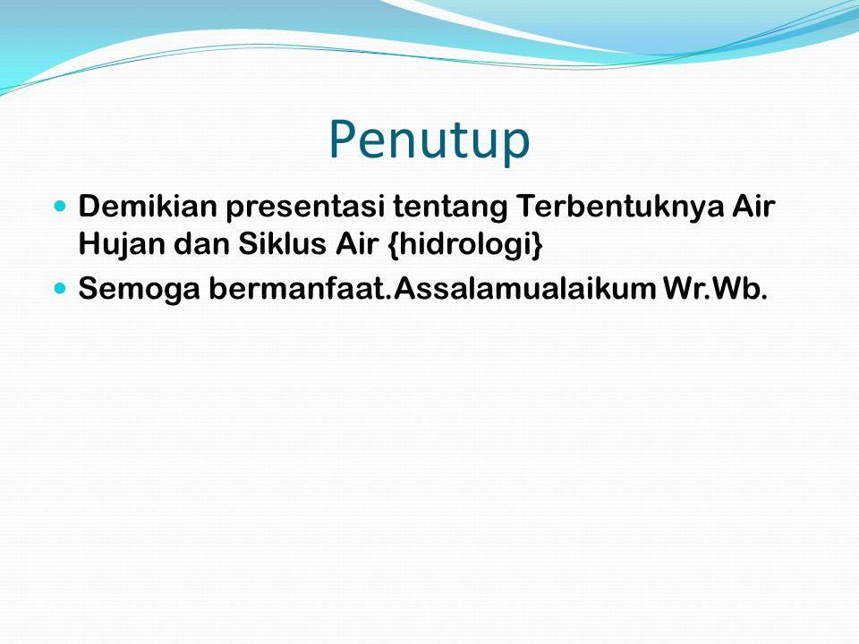 Penutup Demikian presentasi tentang Terbentuknya Air Hujan dan Siklus Air {hidrologi} Semoga bermanfaat.Assalamualaikum Wr.Wb.