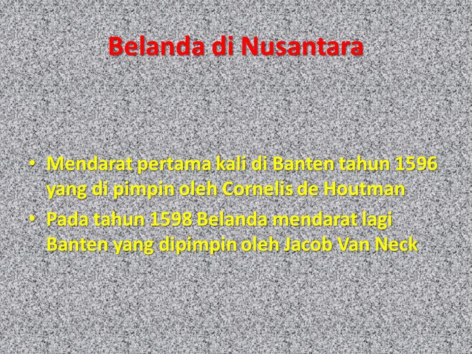 Belanda di Nusantara Mendarat pertama kali di Banten tahun 1596 yang di pimpin oleh Cornelis de Houtman.