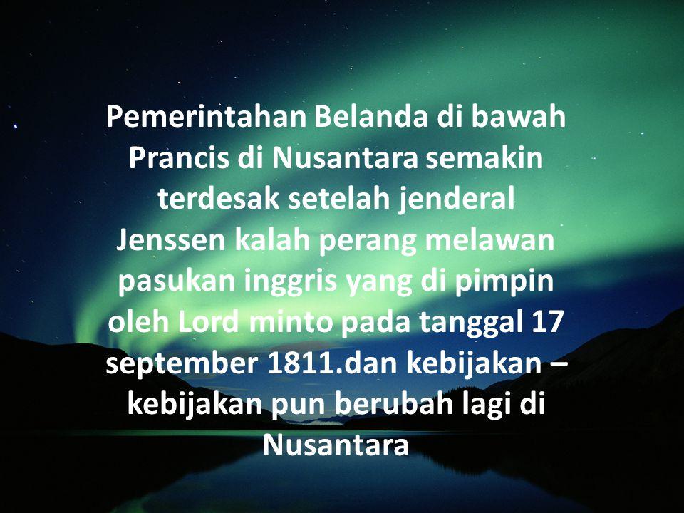 Pemerintahan Belanda di bawah Prancis di Nusantara semakin terdesak setelah jenderal Jenssen kalah perang melawan pasukan inggris yang di pimpin oleh Lord minto pada tanggal 17 september 1811.dan kebijakan –kebijakan pun berubah lagi di Nusantara