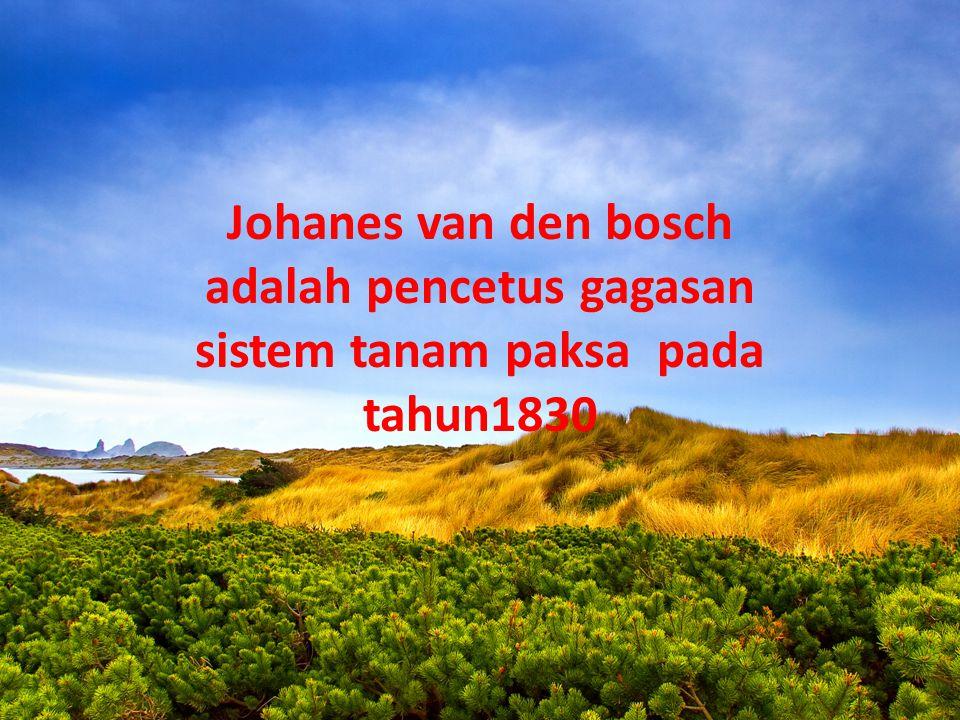 Johanes van den bosch adalah pencetus gagasan sistem tanam paksa pada tahun1830