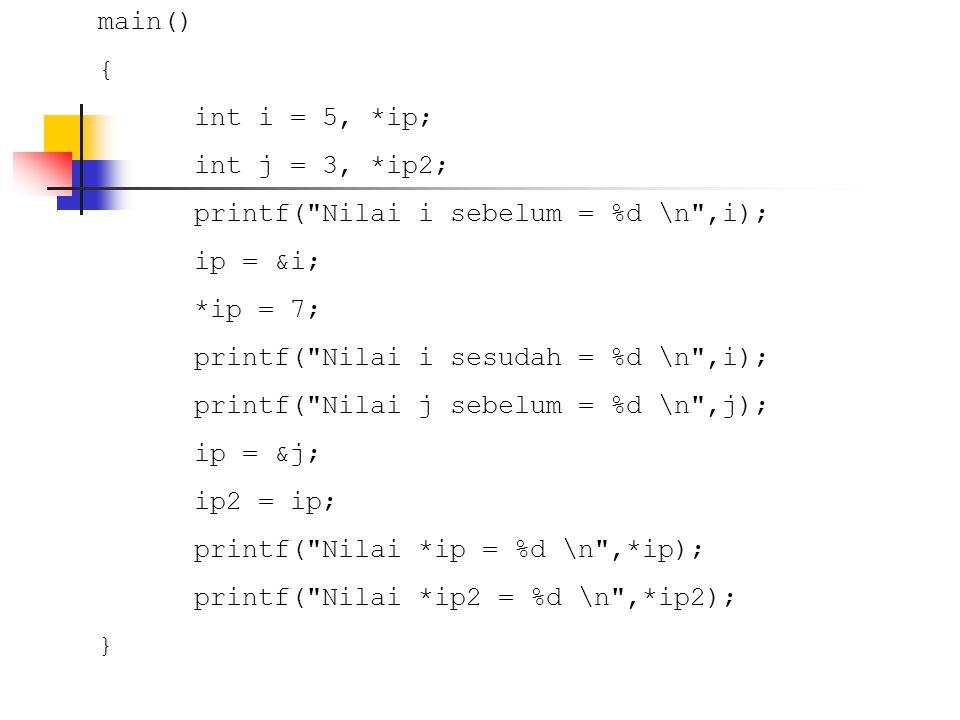 main() { int i = 5, *ip; int j = 3, *ip2; printf( Nilai i sebelum = %d \n ,i); ip = &i; *ip = 7;