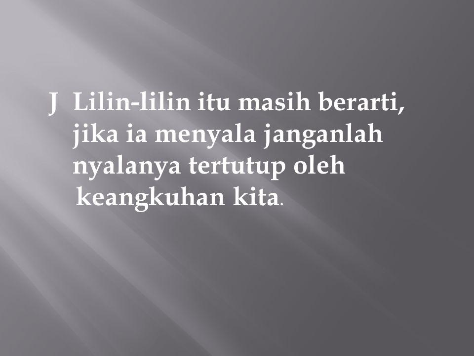 J Lilin-lilin itu masih berarti, jika ia menyala janganlah nyalanya tertutup oleh keangkuhan kita.