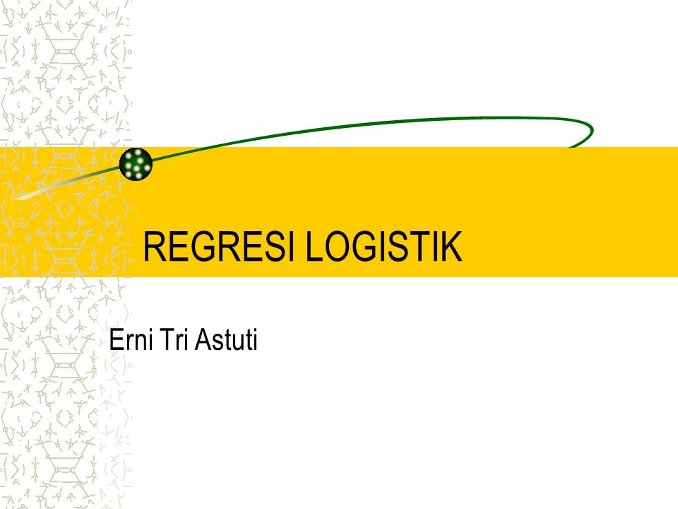 REGRESI LOGISTIK Erni Tri Astuti