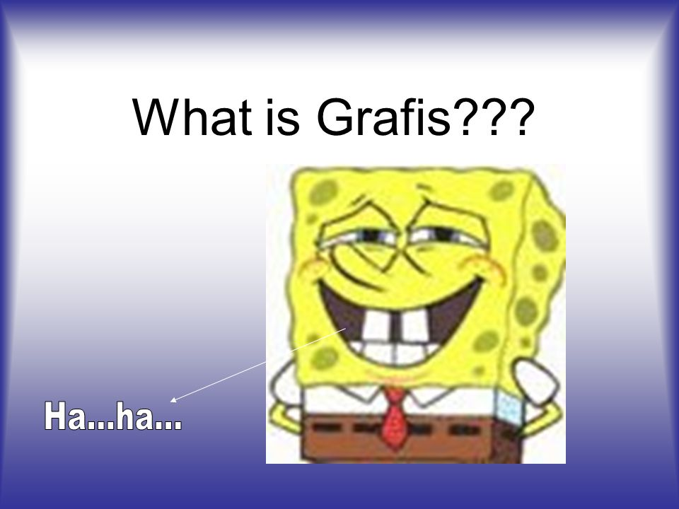 What is Grafis Ha...ha...