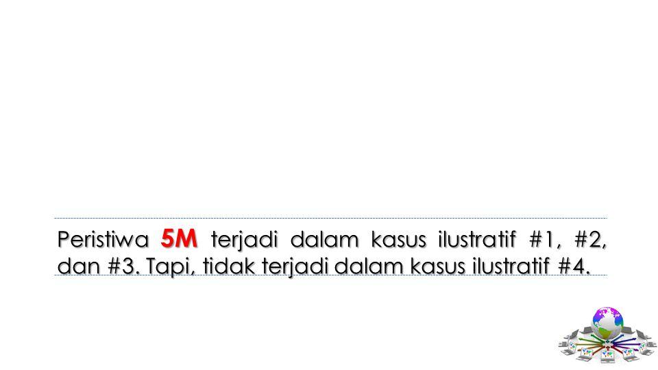 Peristiwa 5M terjadi dalam kasus ilustratif #1, #2, dan #3