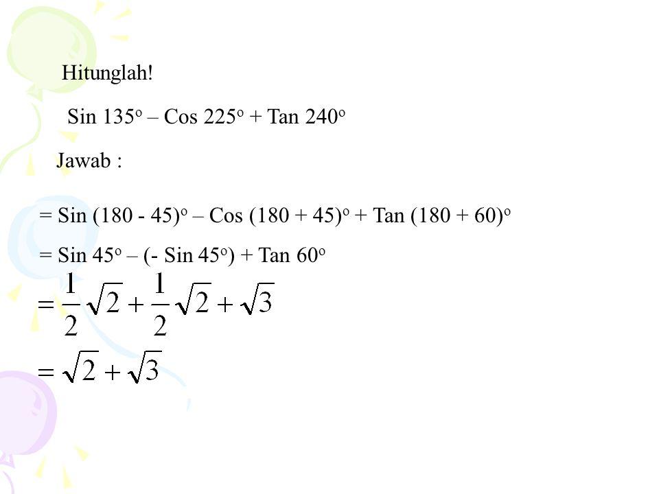 Hitunglah! Sin 135o – Cos 225o + Tan 240o. Jawab : = Sin (180 - 45)o – Cos (180 + 45)o + Tan (180 + 60)o.