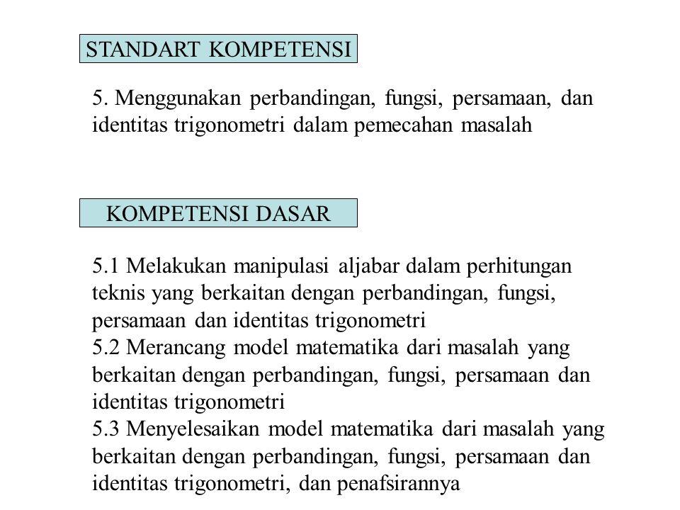 STANDART KOMPETENSI 5. Menggunakan perbandingan, fungsi, persamaan, dan identitas trigonometri dalam pemecahan masalah.