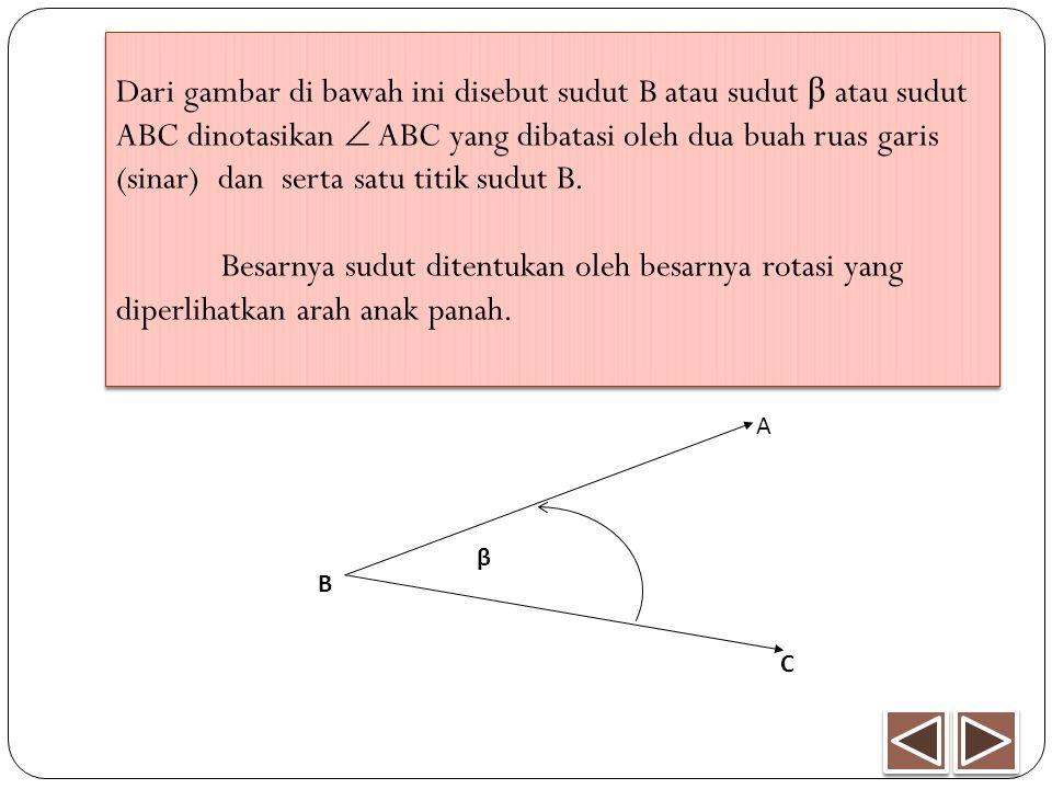 Dari gambar di bawah ini disebut sudut B atau sudut β atau sudut ABC dinotasikan  ABC yang dibatasi oleh dua buah ruas garis (sinar) dan serta satu titik sudut B. Besarnya sudut ditentukan oleh besarnya rotasi yang diperlihatkan arah anak panah.