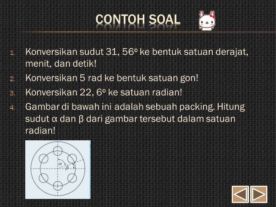 Contoh Soal Konversikan sudut 31, 56o ke bentuk satuan derajat, menit, dan detik! Konversikan 5 rad ke bentuk satuan gon!