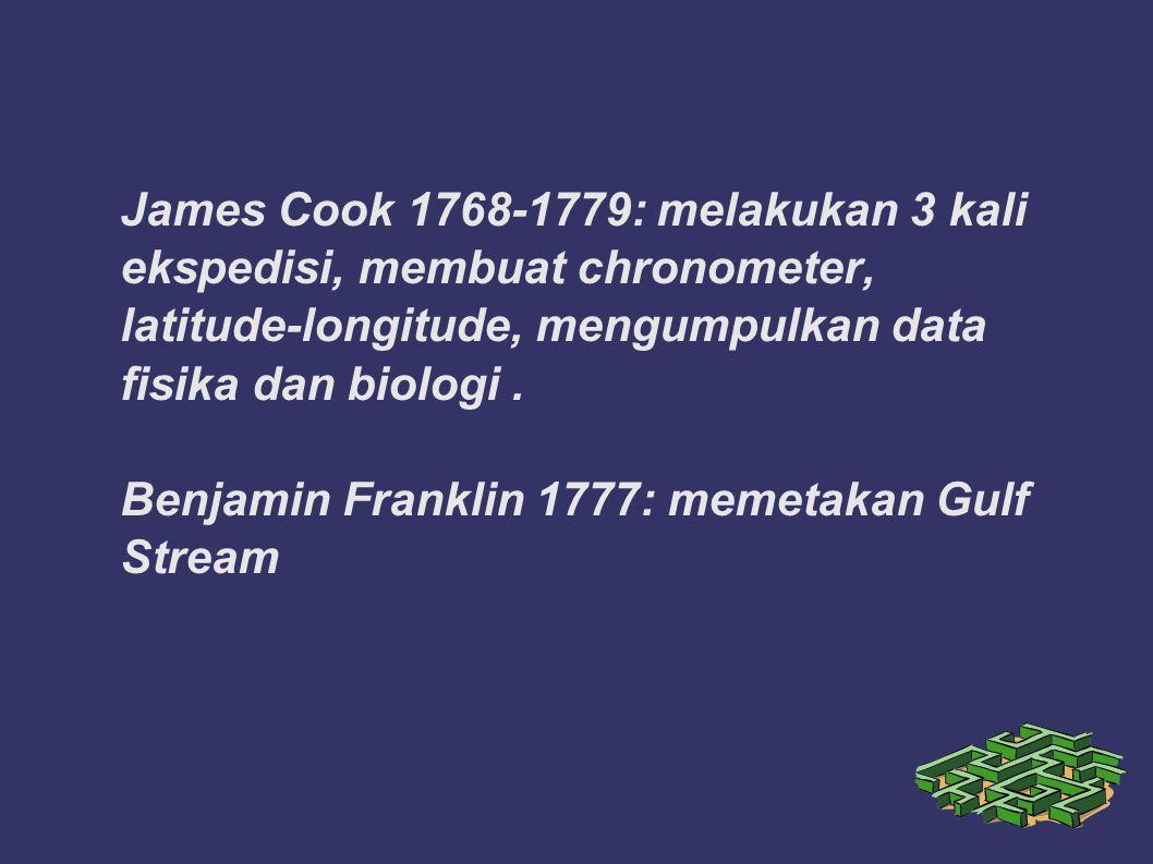 James Cook 1768-1779: melakukan 3 kali ekspedisi, membuat chronometer, latitude-longitude, mengumpulkan data fisika dan biologi .