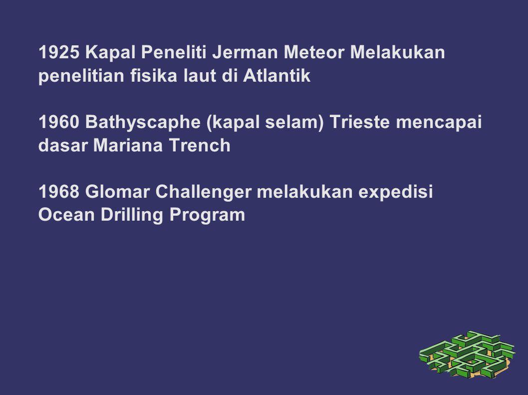 1925 Kapal Peneliti Jerman Meteor Melakukan penelitian fisika laut di Atlantik 1960 Bathyscaphe (kapal selam) Trieste mencapai dasar Mariana Trench 1968 Glomar Challenger melakukan expedisi Ocean Drilling Program