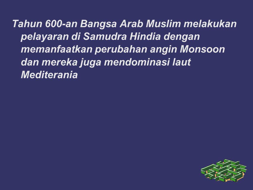 Tahun 600-an Bangsa Arab Muslim melakukan pelayaran di Samudra Hindia dengan memanfaatkan perubahan angin Monsoon dan mereka juga mendominasi laut Mediterania