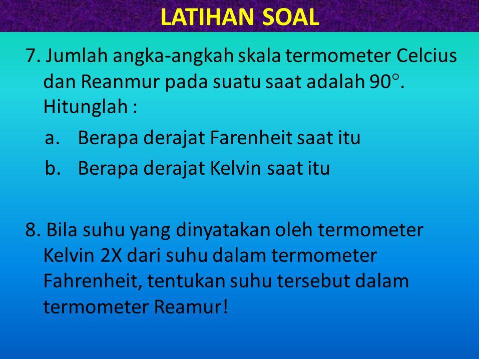 LATIHAN SOAL 7. Jumlah angka-angkah skala termometer Celcius dan Reanmur pada suatu saat adalah 90. Hitunglah :