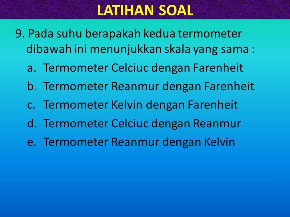 LATIHAN SOAL 9. Pada suhu berapakah kedua termometer dibawah ini menunjukkan skala yang sama : Termometer Celciuc dengan Farenheit.