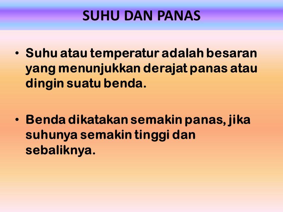 SUHU DAN PANAS Suhu atau temperatur adalah besaran yang menunjukkan derajat panas atau dingin suatu benda.