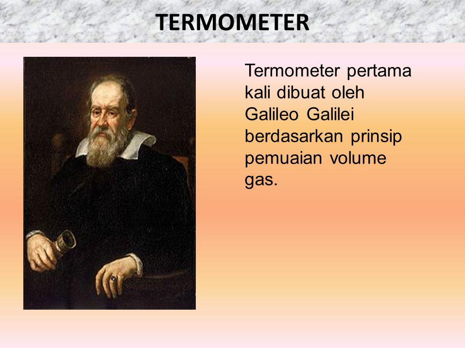 TERMOMETER Termometer pertama kali dibuat oleh Galileo Galilei berdasarkan prinsip pemuaian volume gas.
