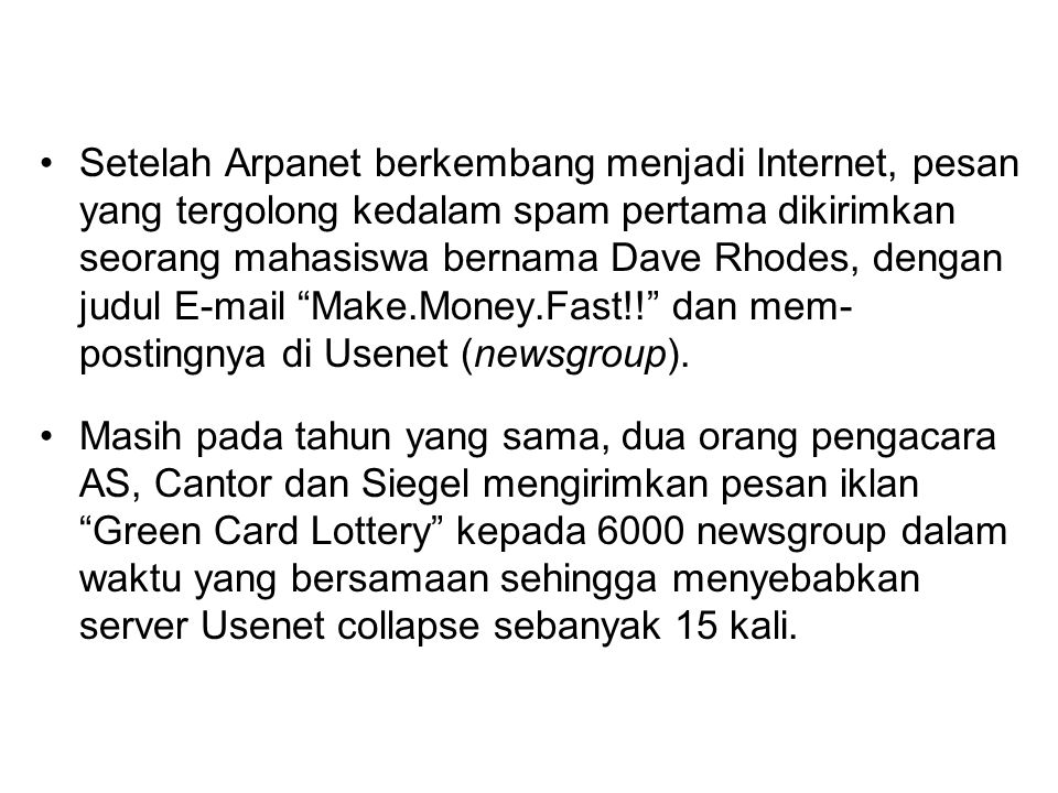 Setelah Arpanet berkembang menjadi Internet, pesan yang tergolong kedalam spam pertama dikirimkan seorang mahasiswa bernama Dave Rhodes, dengan judul E-mail Make.Money.Fast!! dan mem-postingnya di Usenet (newsgroup).