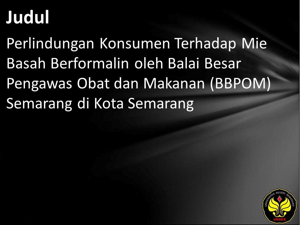 Judul Perlindungan Konsumen Terhadap Mie Basah Berformalin oleh Balai Besar Pengawas Obat dan Makanan (BBPOM) Semarang di Kota Semarang.