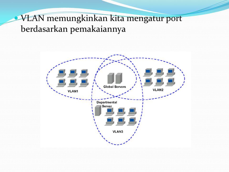 VLAN memungkinkan kita mengatur port berdasarkan pemakaiannya