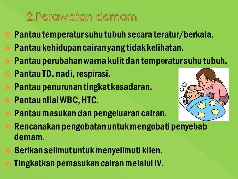 2.Perawatan demam Pantau temperatur suhu tubuh secara teratur/berkala.