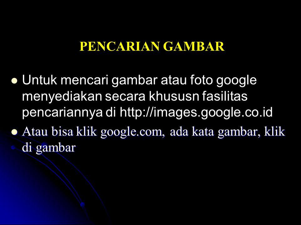 PENCARIAN GAMBAR Untuk mencari gambar atau foto google menyediakan secara khususn fasilitas pencariannya di http://images.google.co.id.