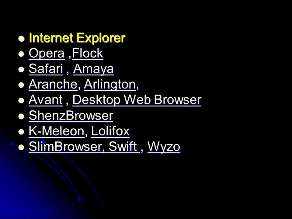Internet Explorer Opera ,Flock. Safari , Amaya. Aranche, Arlington, Avant , Desktop Web Browser.