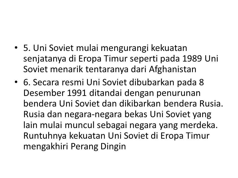 5. Uni Soviet mulai mengurangi kekuatan senjatanya di Eropa Timur seperti pada 1989 Uni Soviet menarik tentaranya dari Afghanistan